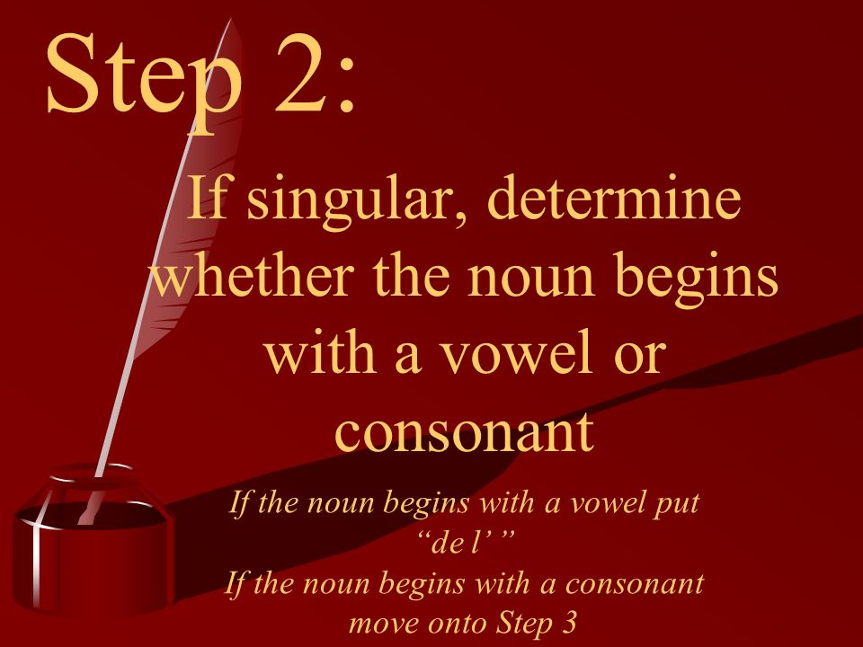 Step 1: Deciding whether the noun is singular or plural If plural put des If singular move onto Step 2