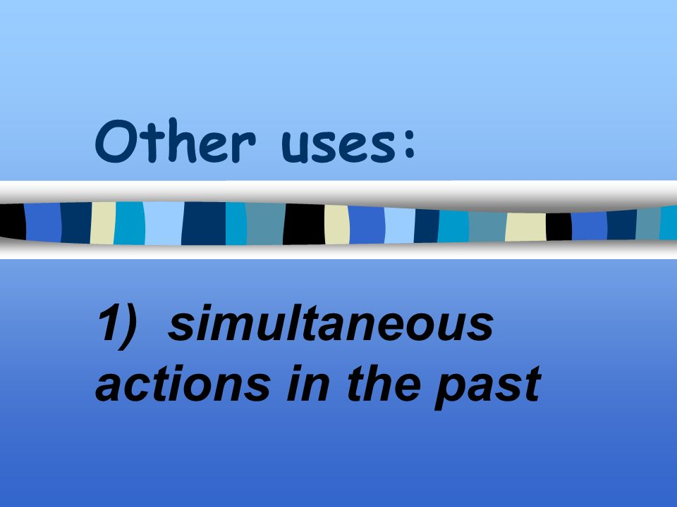 Other uses: 1) simultaneous actions in the past