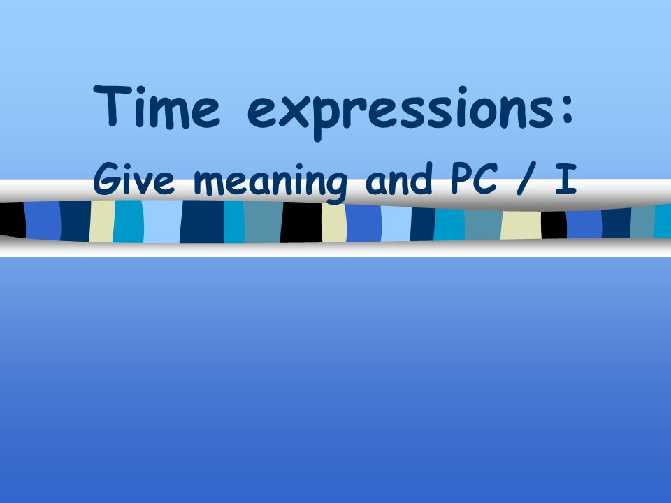 Time expressions: Give meaning and PC / I
