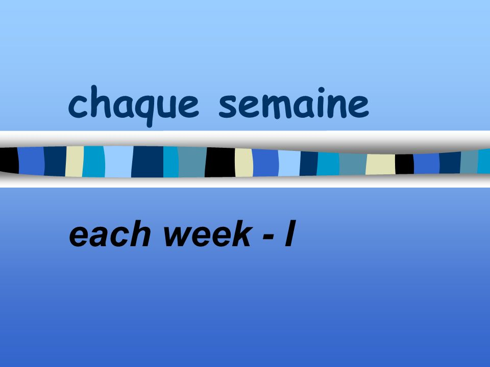 chaque semaine each week - I