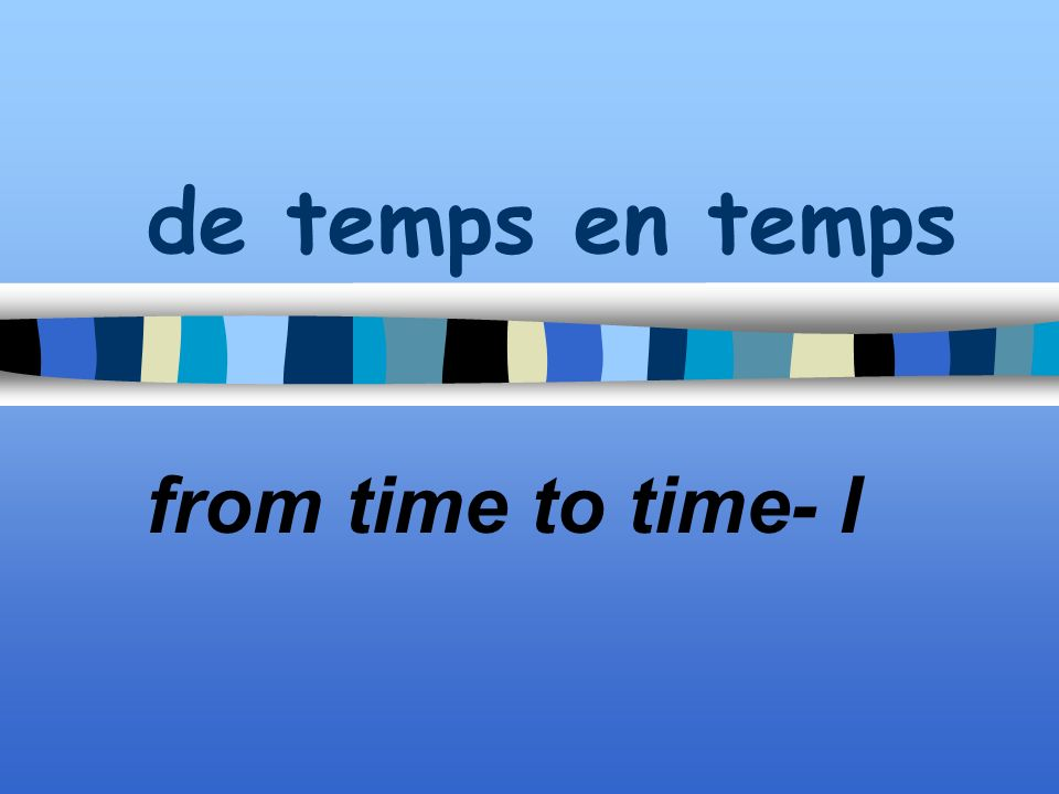 de temps en temps from time to time- I