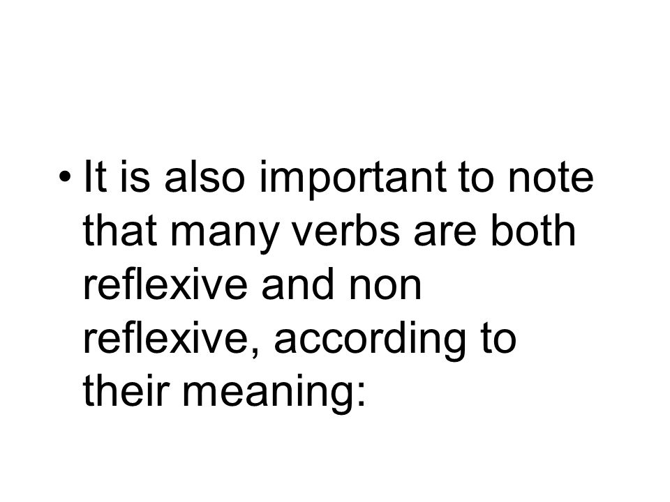 It is also important to note that many verbs are both reflexive and non reflexive, according to their meaning:
