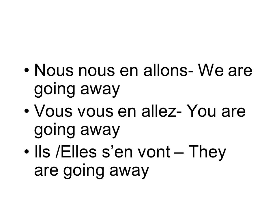 Nous nous en allons- We are going away Vous vous en allez- You are going away Ils /Elles sen vont – They are going away