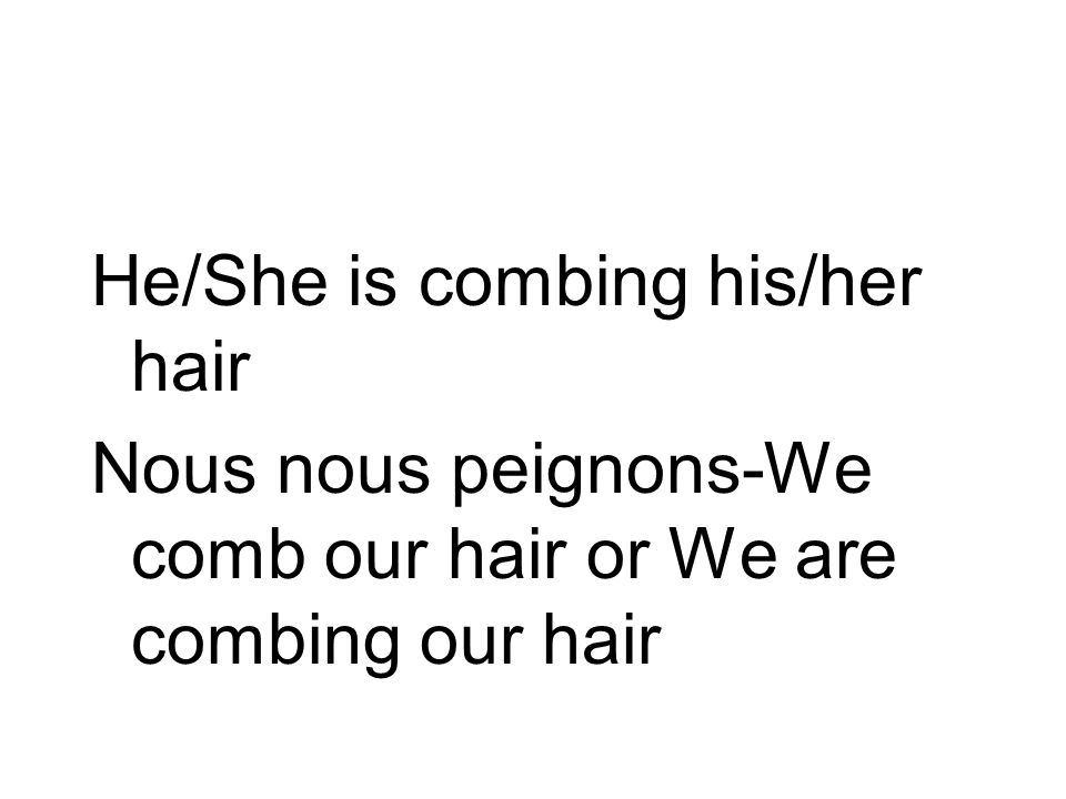 He/She is combing his/her hair Nous nous peignons-We comb our hair or We are combing our hair