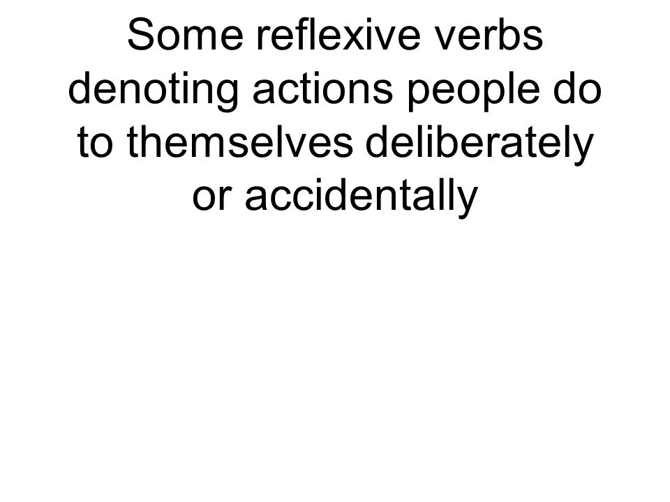 Some reflexive verbs denoting actions people do to themselves deliberately or accidentally