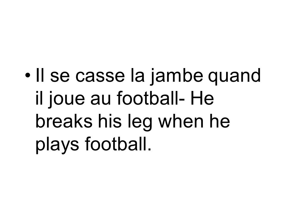 Il se casse la jambe quand il joue au football- He breaks his leg when he plays football.