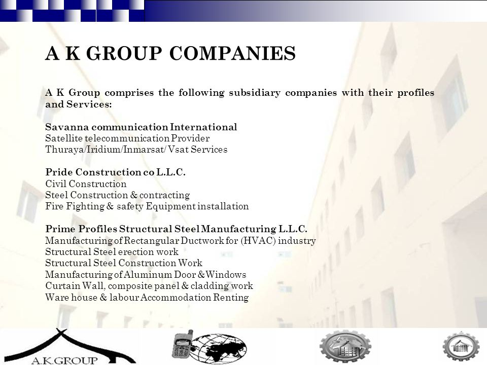 5 A K GROUP COMPANIES A K Group comprises the following subsidiary companies with their profiles and Services: Savanna communication International Satellite telecommunication Provider Thuraya/Iridium/Inmarsat/ Vsat Services Pride Construction co L.L.C.