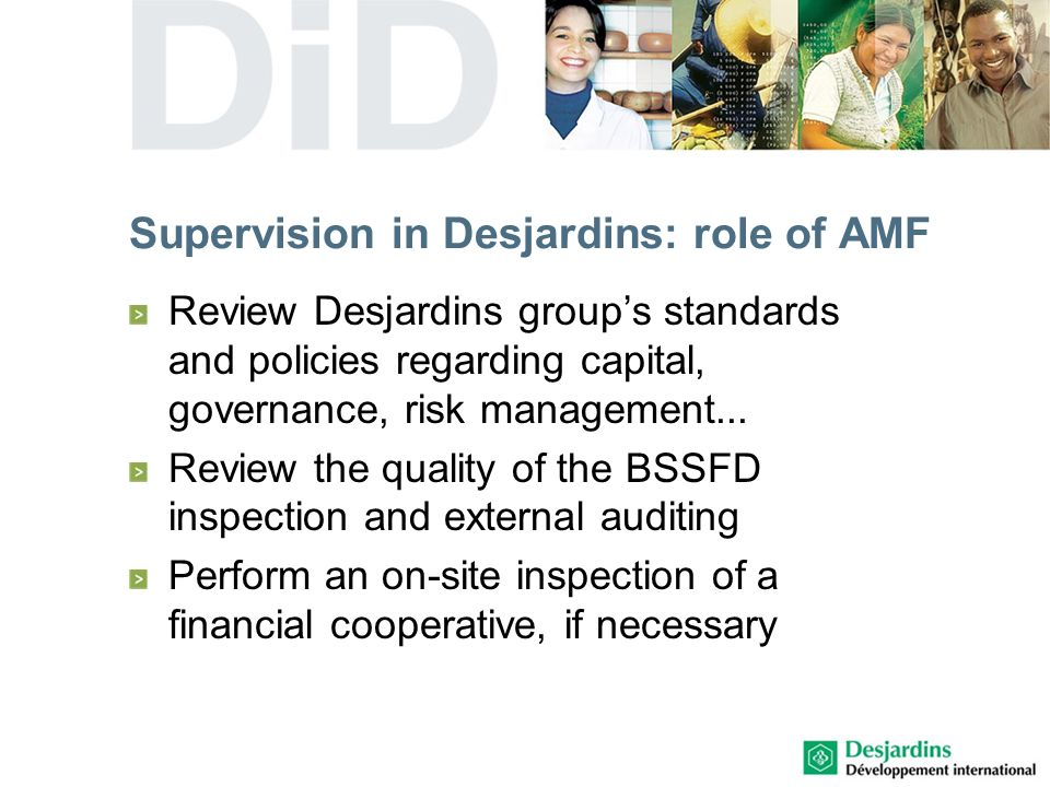 Supervision in Desjardins: role of AMF Review Desjardins groups standards and policies regarding capital, governance, risk management...