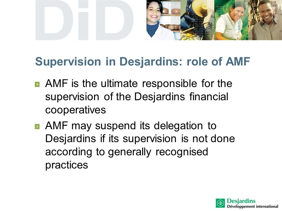 Supervision in Desjardins: role of AMF AMF is the ultimate responsible for the supervision of the Desjardins financial cooperatives AMF may suspend its delegation to Desjardins if its supervision is not done according to generally recognised practices