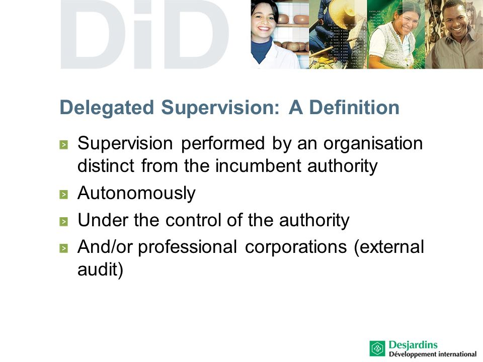 Delegated Supervision: A Definition Supervision performed by an organisation distinct from the incumbent authority Autonomously Under the control of the authority And/or professional corporations (external audit)