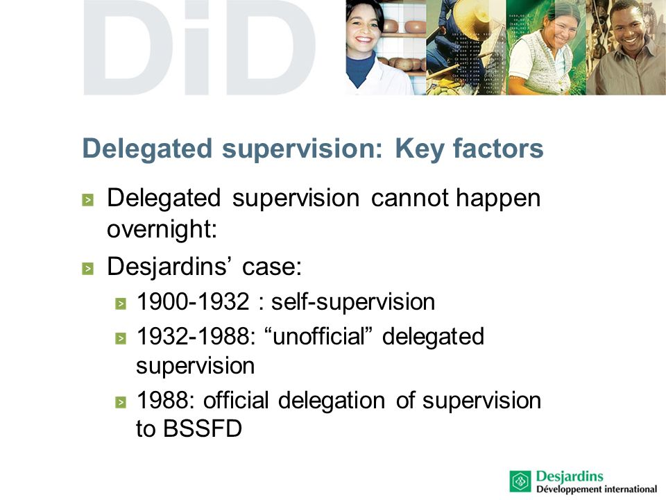 Delegated supervision: Key factors Delegated supervision cannot happen overnight: Desjardins case: 1900-1932 : self-supervision 1932-1988: unofficial delegated supervision 1988: official delegation of supervision to BSSFD