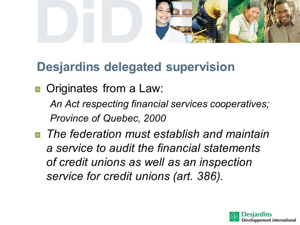 Desjardins delegated supervision Originates from a Law: An Act respecting financial services cooperatives; Province of Quebec, 2000 The federation must establish and maintain a service to audit the financial statements of credit unions as well as an inspection service for credit unions (art.