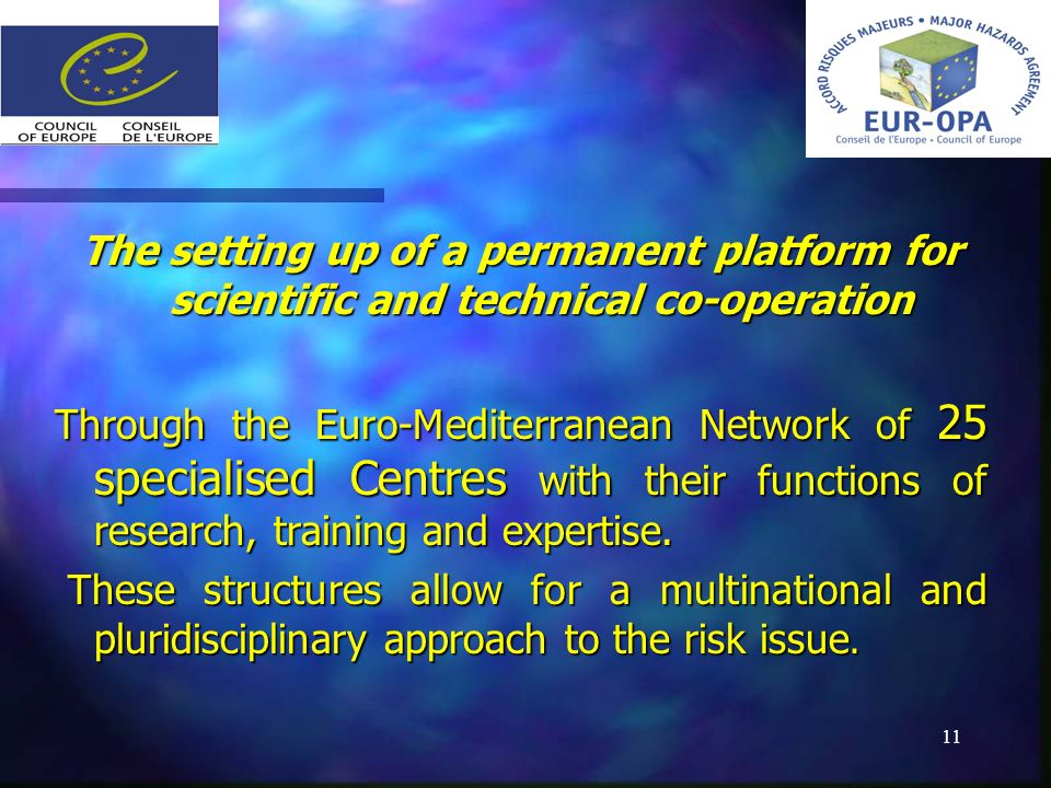 11 Achievements Achievements The setting up of a permanent platform for scientific and technical co-operation Through the Euro-Mediterranean Network of 25 specialised Centres with their functions of research, training and expertise.