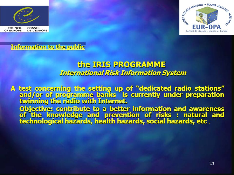 25 Information to the public the IRIS PROGRAMME the IRIS PROGRAMME International Risk Information System International Risk Information System A test concerning the setting up of dedicated radio stations and/or of programme banks is currently under preparation twinning the radio with Internet.