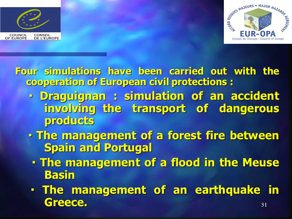 31 Four simulations have been carried out with the cooperation of European civil protections : Draguignan : simulation of an accident involving the transport of dangerous products Draguignan : simulation of an accident involving the transport of dangerous products The management of a forest fire between Spain and Portugal The management of a forest fire between Spain and Portugal The management of a flood in the Meuse Basin The management of a flood in the Meuse Basin The management of an earthquake in Greece.