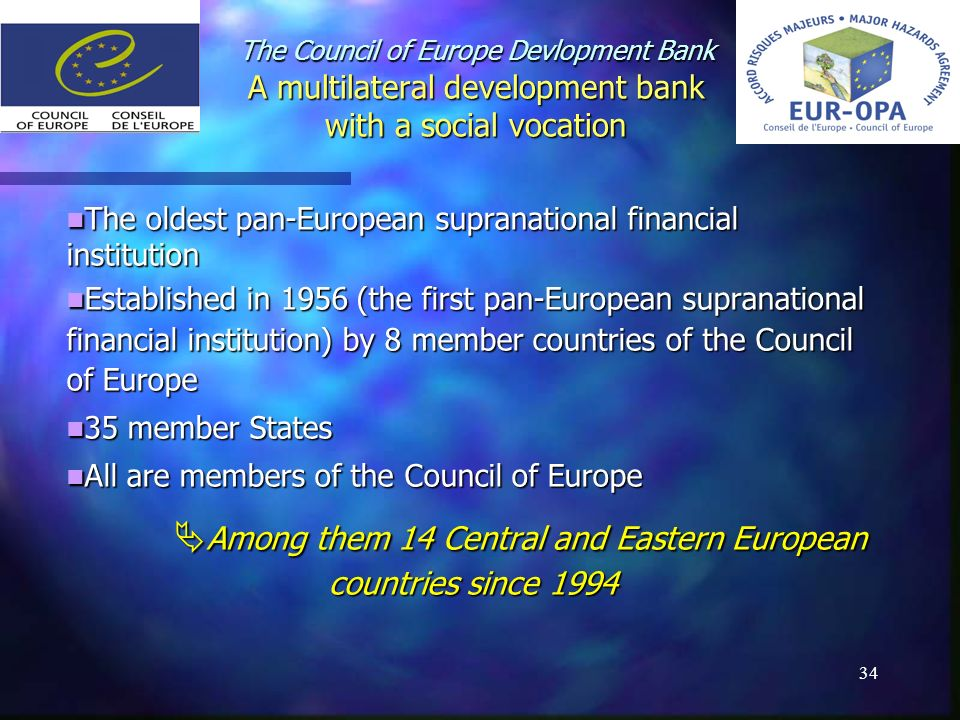 34 The Council of Europe Devlopment Bank A multilateral development bank with a social vocation The oldest pan-European supranational financial institution The oldest pan-European supranational financial institution Established in 1956 (the first pan-European supranational financial institution) by 8 member countries of the Council of Europe Established in 1956 (the first pan-European supranational financial institution) by 8 member countries of the Council of Europe 35 member States 35 member States All are members of the Council of Europe All are members of the Council of Europe Among them 14 Central and Eastern European countries since 1994 Among them 14 Central and Eastern European countries since 1994