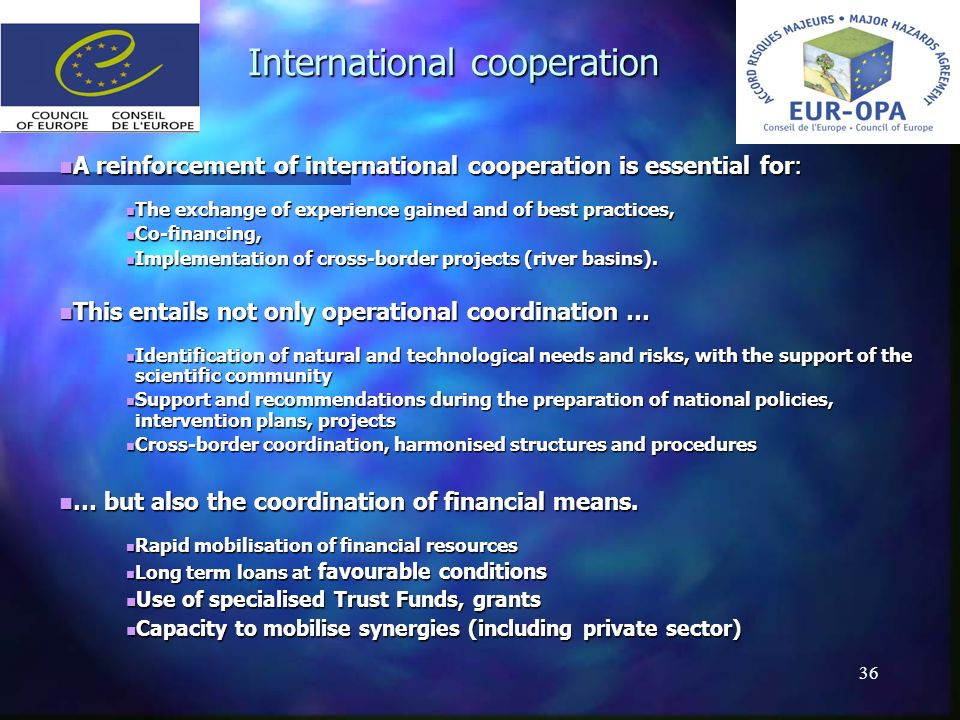 36 International cooperation A reinforcement of international cooperation is essential for: A reinforcement of international cooperation is essential for: The exchange of experience gained and of best practices, The exchange of experience gained and of best practices, Co-financing, Co-financing, Implementation of cross-border projects (river basins).