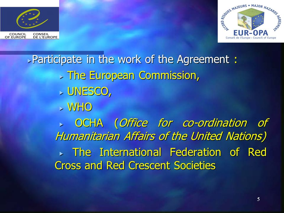 5 Participate in the work of the Agreement : Participate in the work of the Agreement : The European Commission, The European Commission, UNESCO, UNESCO, WHO WHO OCHA (Office for co-ordination of Humanitarian Affairs of the United Nations) OCHA (Office for co-ordination of Humanitarian Affairs of the United Nations) The International Federation of Red Cross and Red Crescent Societies The International Federation of Red Cross and Red Crescent Societies