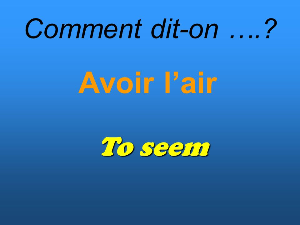 Comment dit-on …. Avoir lair To seem
