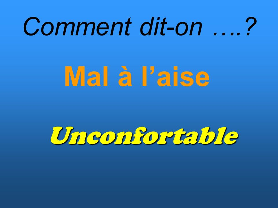 Comment dit-on …. Mal à laise Unconfortable