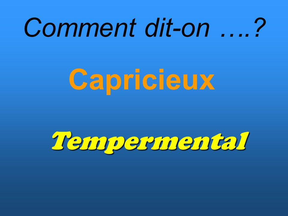 Comment dit-on …. Capricieux Tempermental