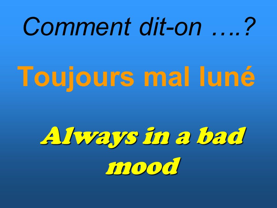 Comment dit-on …. Toujours mal luné Always in a bad mood
