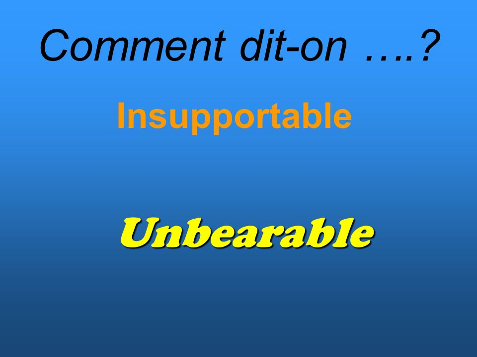 Comment dit-on …. Insupportable Unbearable