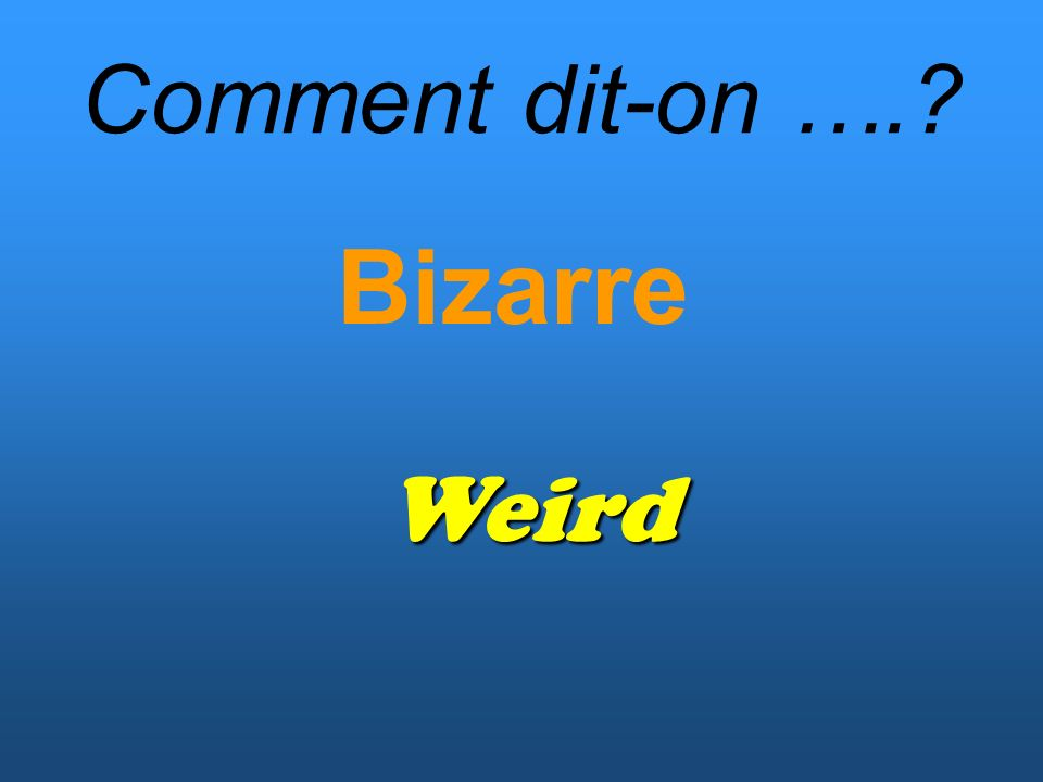 Comment dit-on …. Bizarre Weird