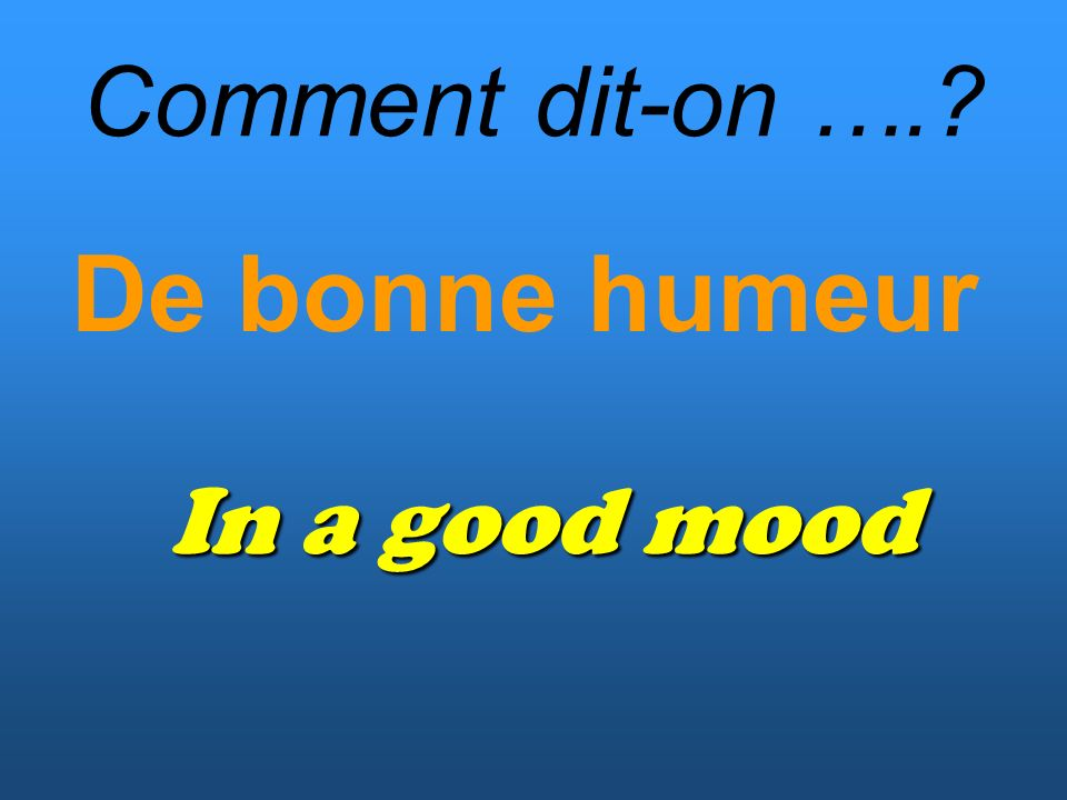 Comment dit-on …. De bonne humeur In a good mood