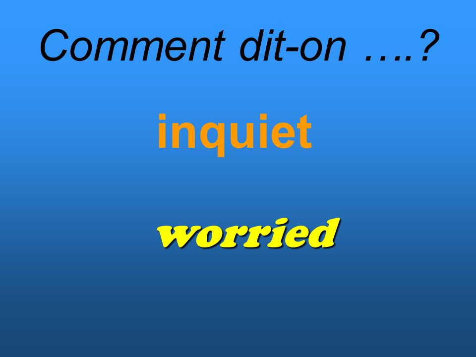 Comment dit-on …. inquiet worried