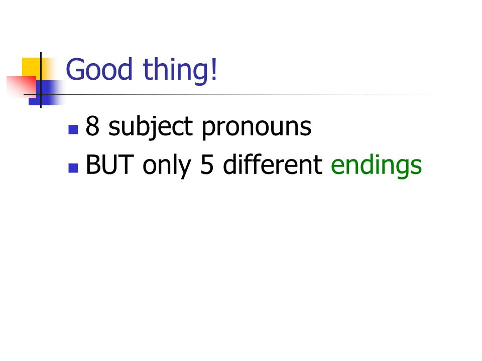 Good thing! 8 subject pronouns BUT only 5 different endings