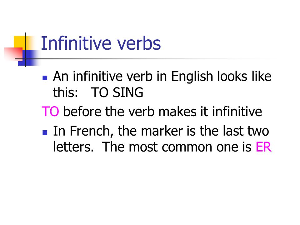 Infinitive verbs An infinitive verb in English looks like this: TO SING TO before the verb makes it infinitive In French, the marker is the last two letters.