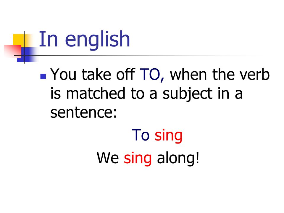 In english You take off TO, when the verb is matched to a subject in a sentence: To sing We sing along!