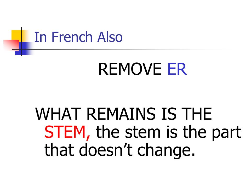 In French Also REMOVE ER WHAT REMAINS IS THE STEM, the stem is the part that doesnt change.