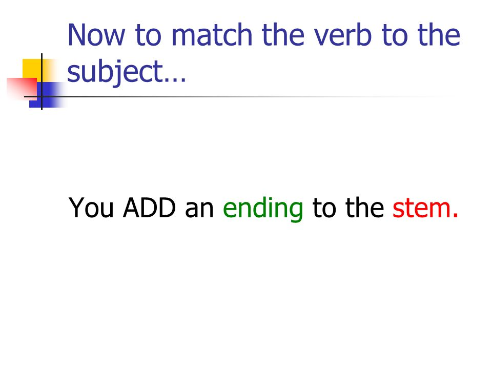 Now to match the verb to the subject… You ADD an ending to the stem.