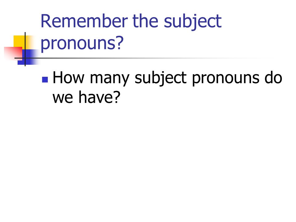Remember the subject pronouns How many subject pronouns do we have