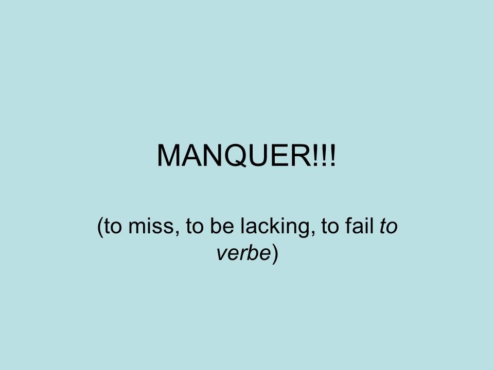 MANQUER!!! (to miss, to be lacking, to fail to verbe)