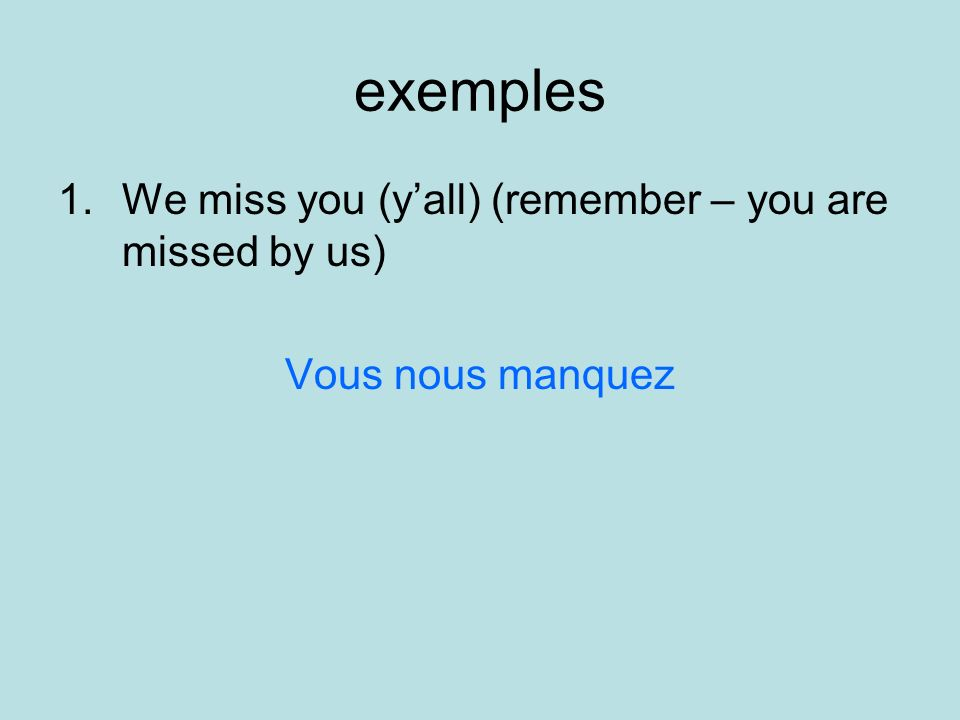 exemples 1.We miss you (yall) (remember – you are missed by us) Vous nous manquez