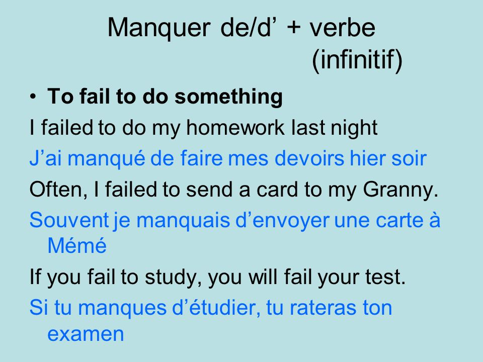 Manquer de/d + verbe (infinitif) To fail to do something I failed to do my homework last night Jai manqué de faire mes devoirs hier soir Often, I failed to send a card to my Granny.