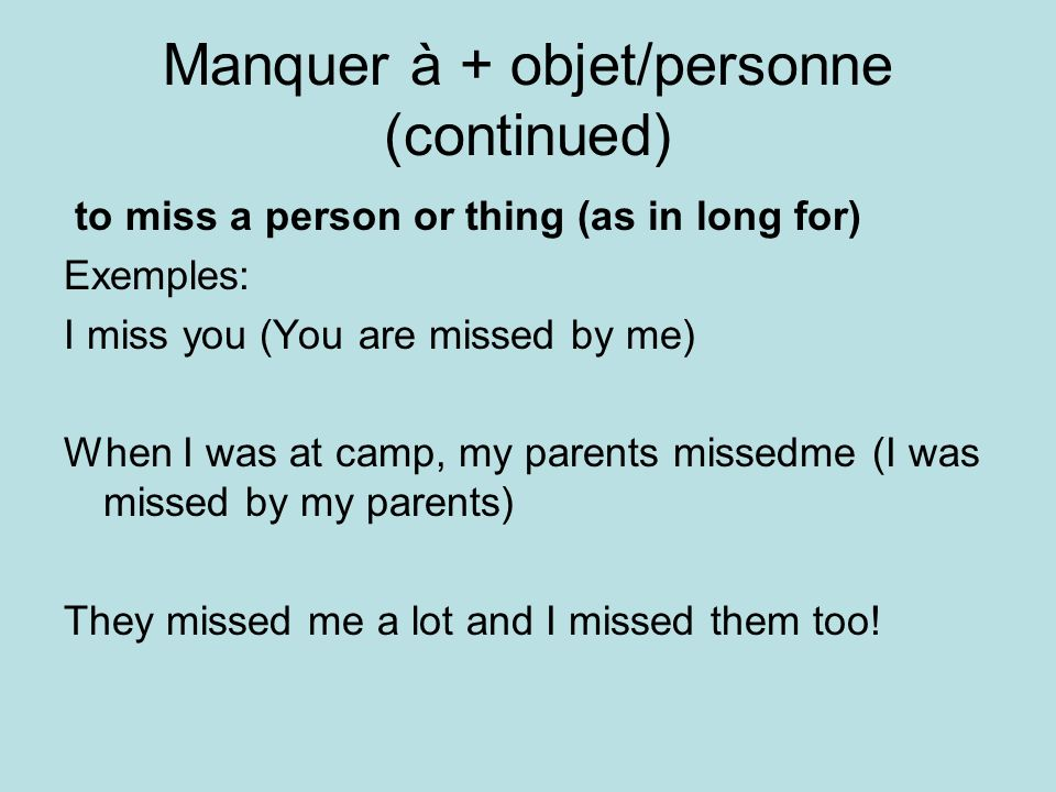 Manquer à + objet/personne (continued) to miss a person or thing (as in long for) Exemples: I miss you (You are missed by me) When I was at camp, my parents missedme (I was missed by my parents) They missed me a lot and I missed them too!