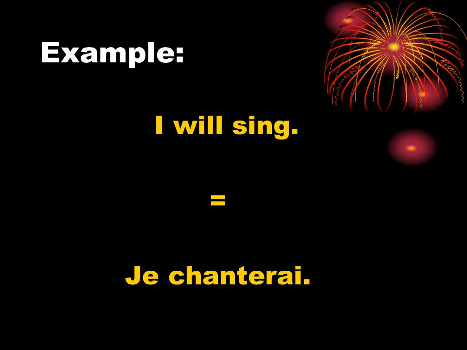 Example: I will sing. = Je chanterai.