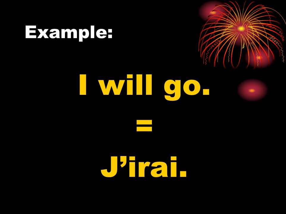 Example: I will go. = Jirai.