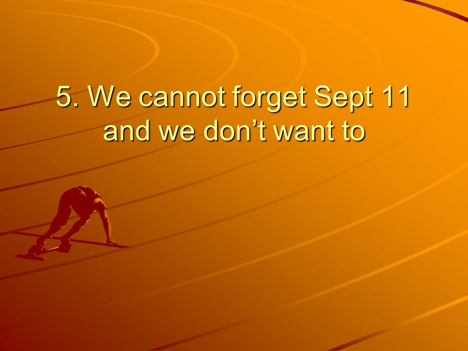 5. We cannot forget Sept 11 and we dont want to