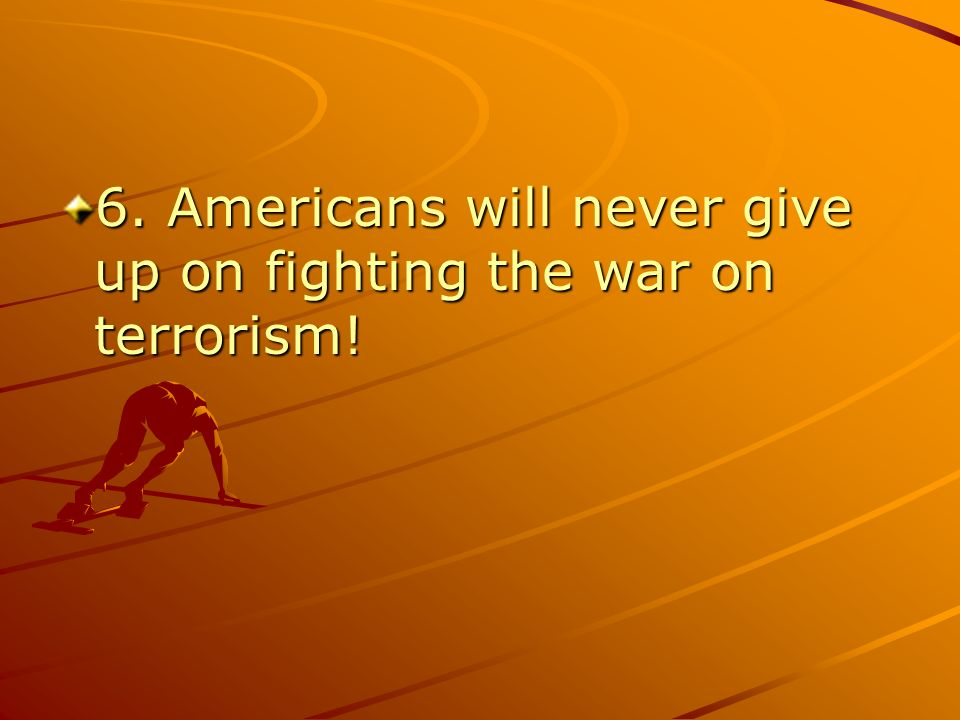 6. Americans will never give up on fighting the war on terrorism!