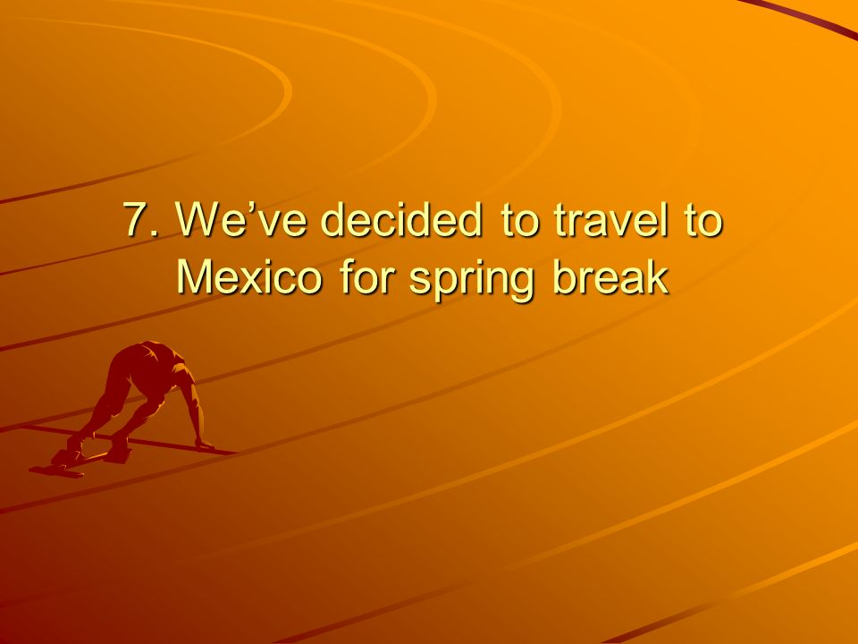 7. Weve decided to travel to Mexico for spring break