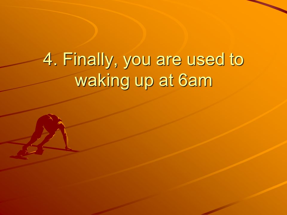 4. Finally, you are used to waking up at 6am