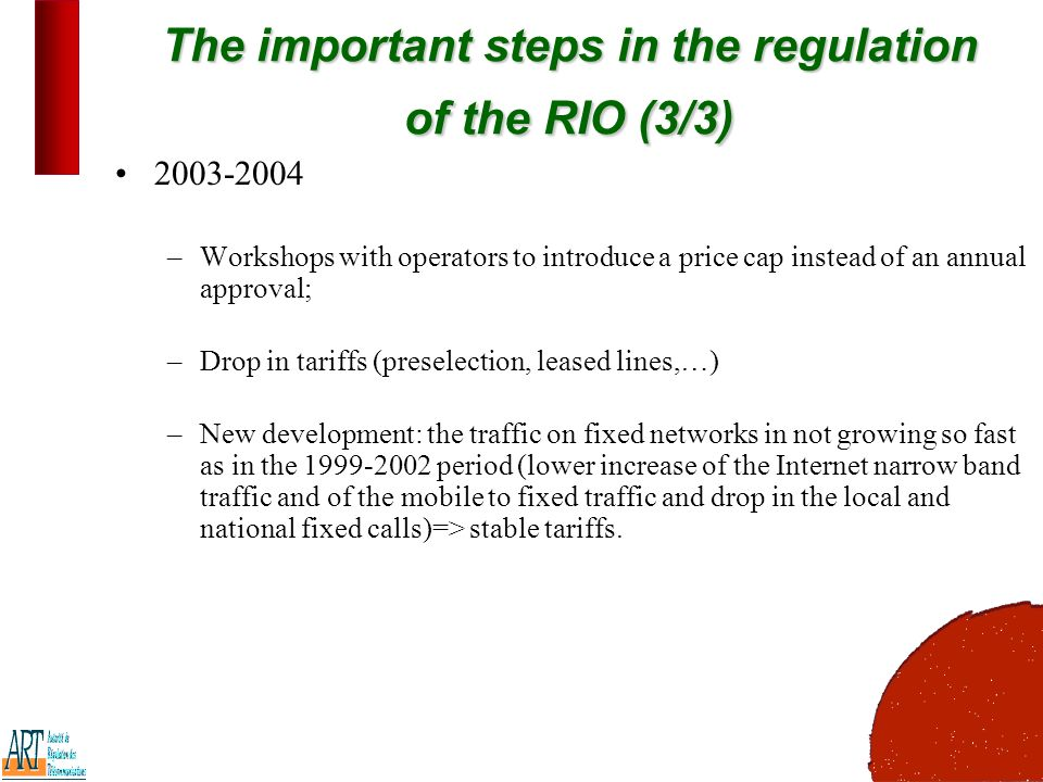 13 The important steps in the regulation of the RIO (3/3) –Workshops with operators to introduce a price cap instead of an annual approval; –Drop in tariffs (preselection, leased lines,…) –New development: the traffic on fixed networks in not growing so fast as in the period (lower increase of the Internet narrow band traffic and of the mobile to fixed traffic and drop in the local and national fixed calls)=> stable tariffs.