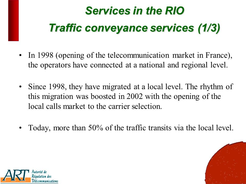 6 Services in the RIO Traffic conveyance services(1/3) Services in the RIO Traffic conveyance services (1/3) In 1998 (opening of the telecommunication market in France), the operators have connected at a national and regional level.