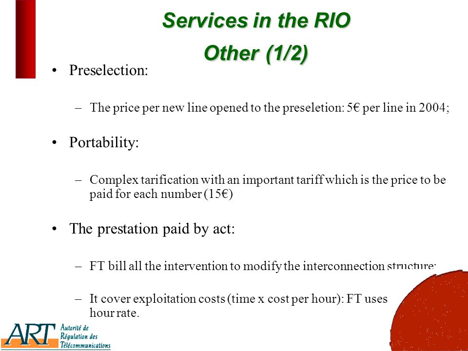 9 Services in the RIO Other(1/2) Services in the RIO Other (1/2) Preselection: –The price per new line opened to the preseletion: 5 per line in 2004; Portability: –Complex tarification with an important tariff which is the price to be paid for each number (15) The prestation paid by act: –FT bill all the intervention to modify the interconnection structure; –It cover exploitation costs (time x cost per hour): FT uses a 60 per hour rate.