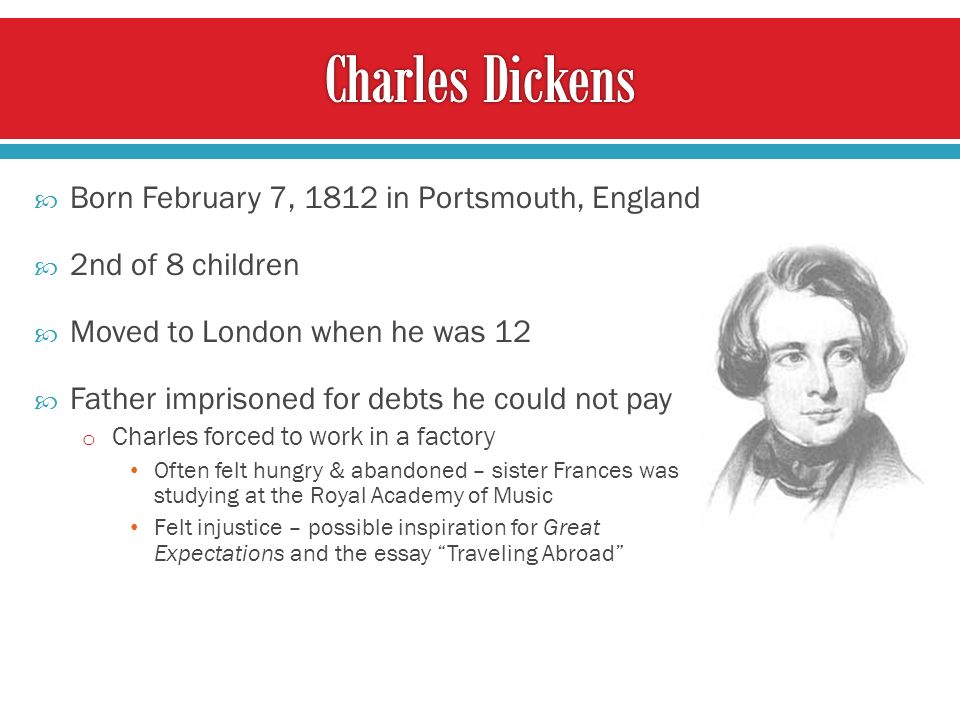 Born February 7, 1812 in Portsmouth, England 2nd of 8 children Moved to London when he was 12 Father imprisoned for debts he could not pay o Charles forced to work in a factory Often felt hungry & abandoned – sister Frances was studying at the Royal Academy of Music Felt injustice – possible inspiration for Great Expectations and the essay Traveling Abroad